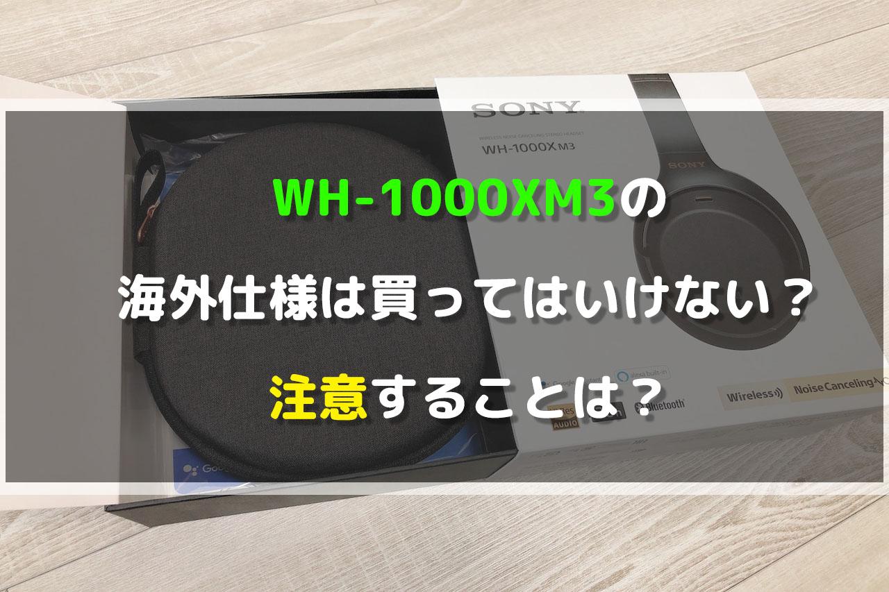 WH-1000XM3の海外仕様は買ってはいけない?注意することは?